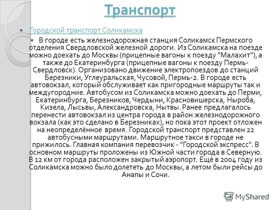 Транспорт Городской транспорт Соликамска Городской транспорт Соликамска В городе есть железнодорожная станция Соликамск Пермского отделения Свердловской железной дороги. Из Соликамска на поезде можно доехать до Москвы ( прицепные вагоны к поезду