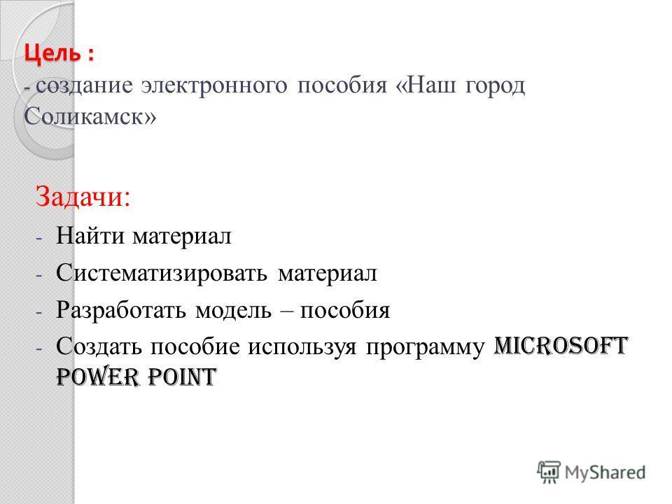 Цель : - Цель : - создание электронного пособия «Наш город Соликамск» Задачи: - Найти материал - Систематизировать материал - Разработать модель – пособия - Создать пособие используя программу Microsoft Power Point