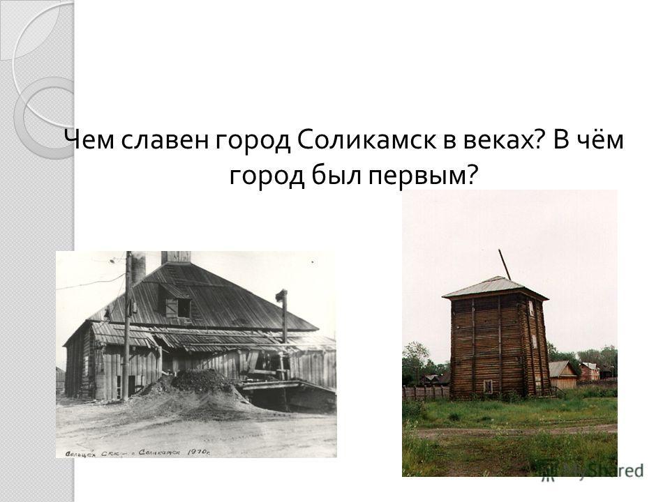 Чем славен город Соликамск в веках ? В чём город был первым ?
