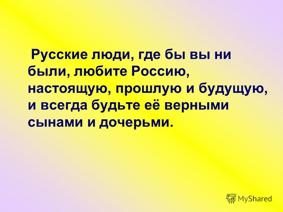 Русские люди, где бы вы ни были, любите Россию, настоящую, прошлую и будущую, и всегда будьте её верными сынами и дочерьми.