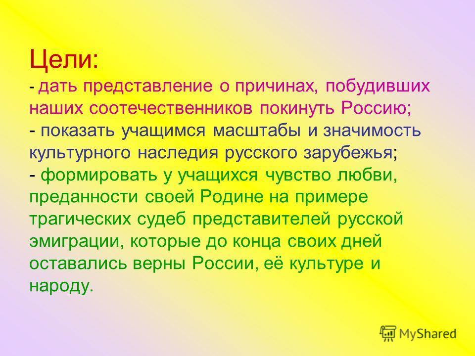 Цели: - дать представление о причинах, побудивших наших соотечественников покинуть Россию; - показать учащимся масштабы и значимость культурного наследия русского зарубежья; - формировать у учащихся чувство любви, преданности своей Родине на примере