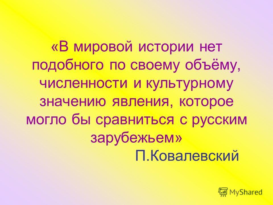 «В мировой истории нет подобного по своему объёму, численности и культурному значению явления, которое могло бы сравниться с русским зарубежьем» П.Ковалевский