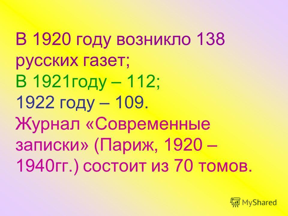 В 1920 году возникло 138 русских газет; В 1921году – 112; 1922 году – 109. Журнал «Современные записки» (Париж, 1920 – 1940гг.) состоит из 70 томов.