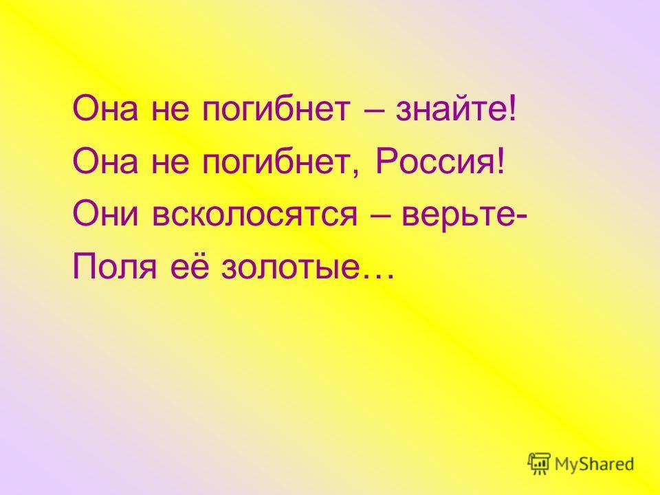 Она не погибнет – знайте! Она не погибнет, Россия! Они всколосятся – верьте- Поля её золотые…