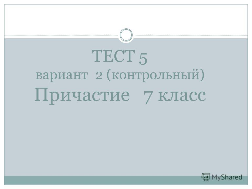 ТЕСТ 5 вариант 2 (контрольный) Причастие 7 класс