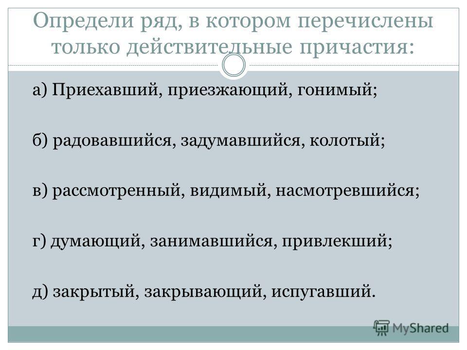 Определи ряд, в котором перечислены только действительные причастия: а) Приехавший, приезжающий, гонимый; б) радовавшийся, задумавшийся, колотый; в) рассмотренный, видимый, насмотревшийся; г) думающий, занимавшийся, привлекший; д) закрытый, закрывающ