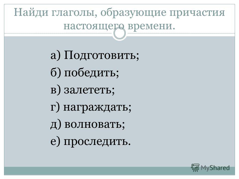 Найди глаголы, образующие причастия настоящего времени. а) Подготовить; б) победить; в) залететь; г) награждать; д) волновать; е) проследить.