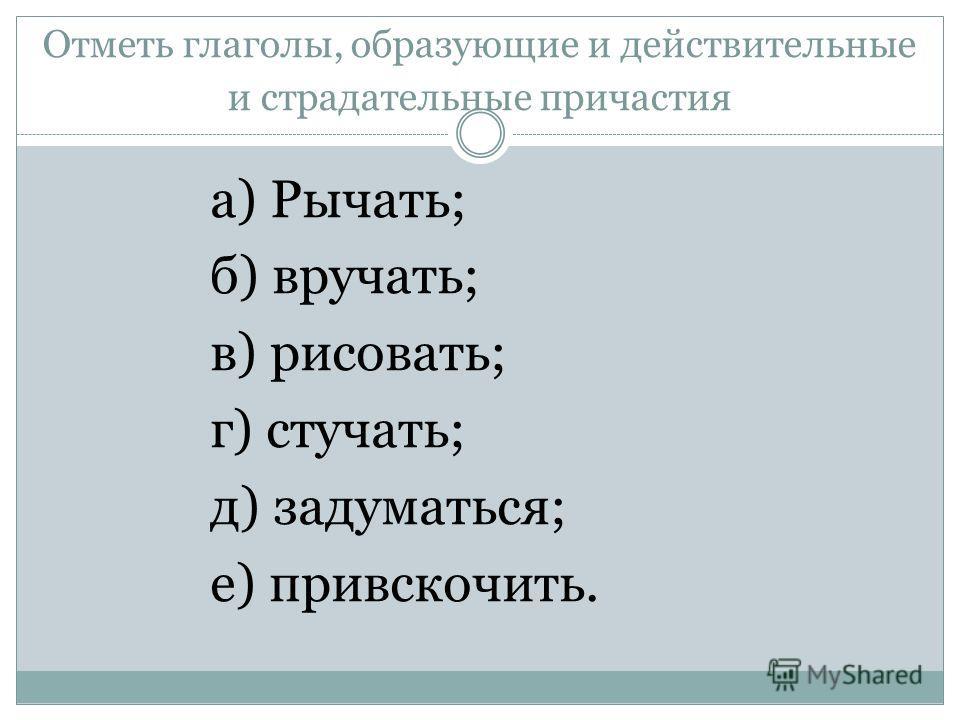 Отметь глаголы, образующие и действительные и страдательные причастия а) Рычать; б) вручать; в) рисовать; г) стучать; д) задуматься; е) привскочить.