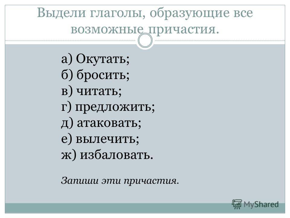 Выдели глаголы, образующие все возможные причастия. а) Окутать; б) бросить; в) читать; г) предложить; д) атаковать; е) вылечить; ж) избаловать. Запиши эти причастия.