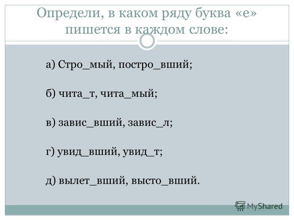 Определи, в каком ряду буква «е» пишется в каждом слове: а) Стро_мый, постро_вший; б) чита_т, чита_мый; в) завис_вший, завис_л; г) увид_вший, увид_т; д) вылет_вший, высто_вший.
