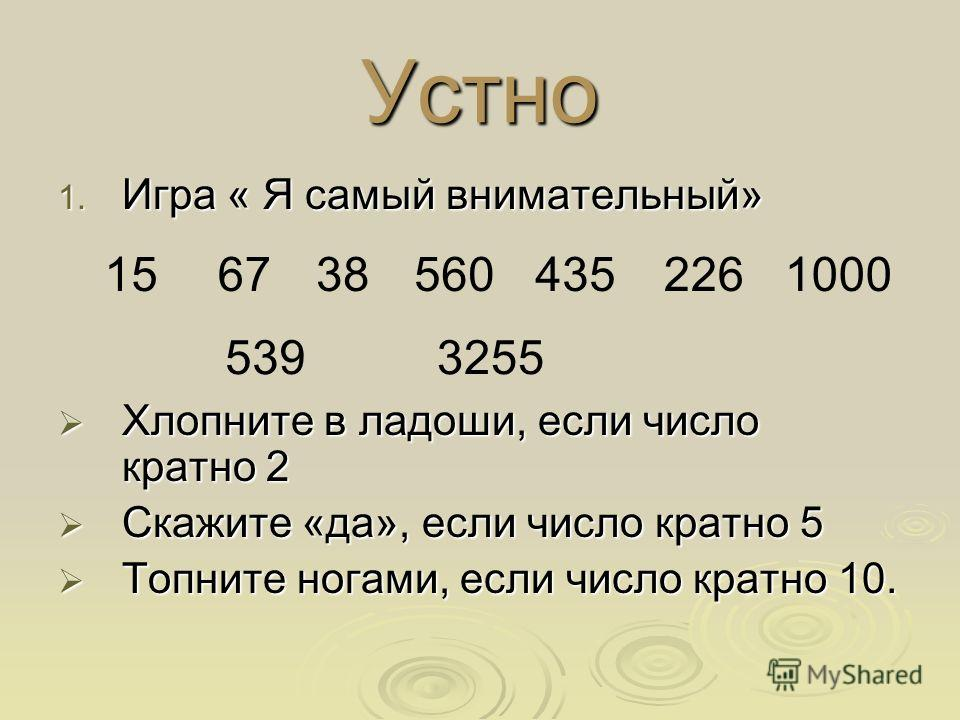 Устно 1. Игра « Я самый внимательный» Хлопните в ладоши, если число кратно 2 Хлопните в ладоши, если число кратно 2 Скажите «да», если число кратно 5 Скажите «да», если число кратно 5 Топните ногами, если число кратно 10. Топните ногами, если число к