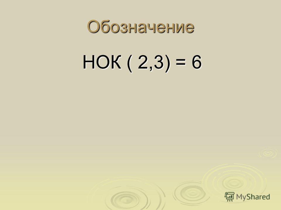 Обозначение НОК ( 2,3) = 6 НОК ( 2,3) = 6