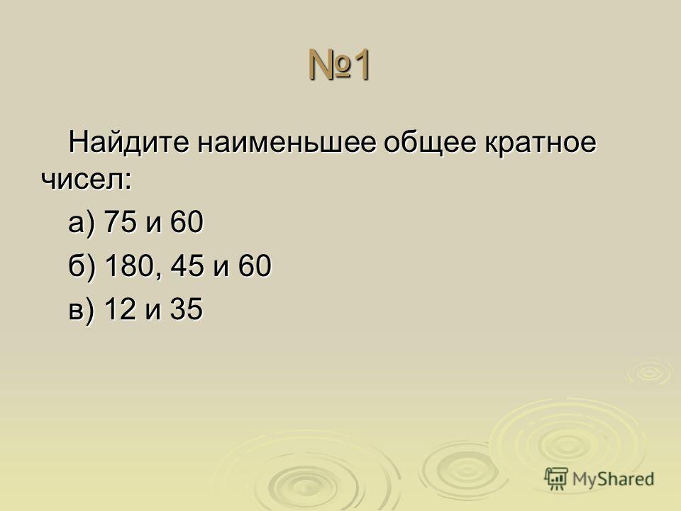 1 Найдите наименьшее общее кратное чисел: а) 75 и 60 б) 180, 45 и 60 в) 12 и 35