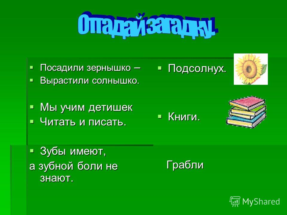 Посадили зернышко – Посадили зернышко – Вырастили солнышко. Вырастили солнышко. Мы учим детишек Мы учим детишек Читать и писать. Читать и писать. Зубы имеют, Зубы имеют, а зубной боли не знают. Подсолнух. Подсолнух. Книги. Книги. Грабли Грабли