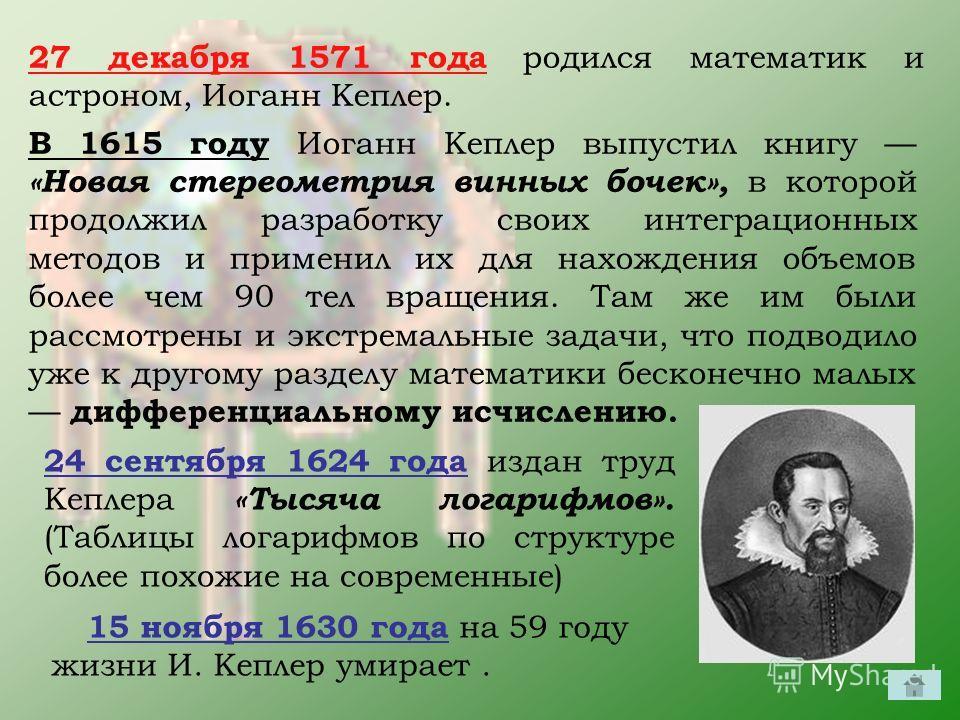 27 декабря 1571 года родился математик и астроном, Иоганн Кеплер. В 1615 году Иоганн Кеплер выпустил книгу «Новая стереометрия винных бочек», в которой продолжил разработку своих интеграционных методов и применил их для нахождения объемов более чем 9