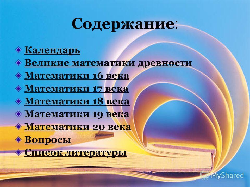Содержание : Календарь Великие математики древности Математики 16 века Математики 17 века Математики 18 века Математики 19 века Математики 20 века Вопросы Список литературы