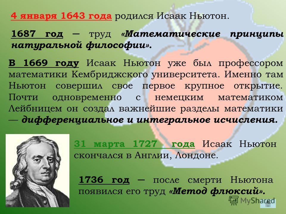 4 января 1643 года родился Исаак Ньютон. 1687 год труд «Математические принципы натуральной философии». В 1669 году Исаак Ньютон уже был профессором математики Кембриджского университета. Именно там Ньютон совершил свое первое крупное открытие. Почти