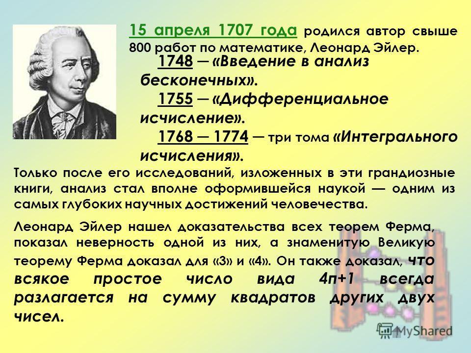 15 апреля 1707 года родился автор свыше 800 работ по математике, Леонард Эйлер. 1748 «Введение в анализ бесконечных». 1755 «Дифференциальное исчисление». 1768 1774 три тома «Интегрального исчисления». Только после его исследований, изложенных в эти г