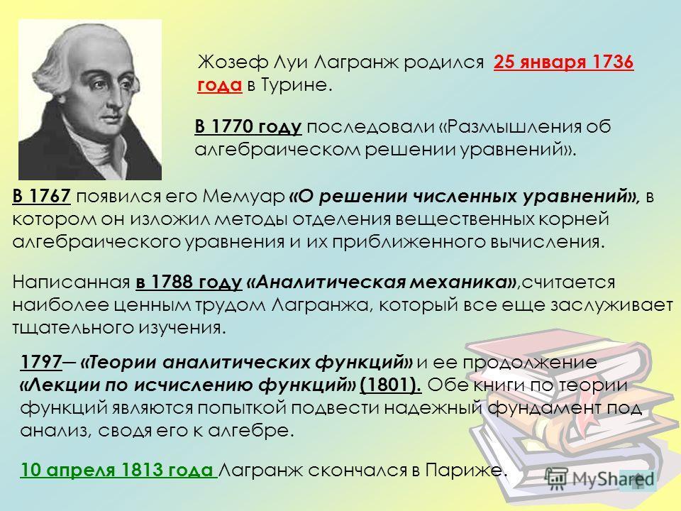 Жозеф Луи Лагранж родился 25 января 1736 года в Турине. В 1767 появился его Мемуар «О решении численных уравнений», в котором он изложил методы отделения вещественных корней алгебраического уравнения и их приближенного вычисления. В 1770 году последо