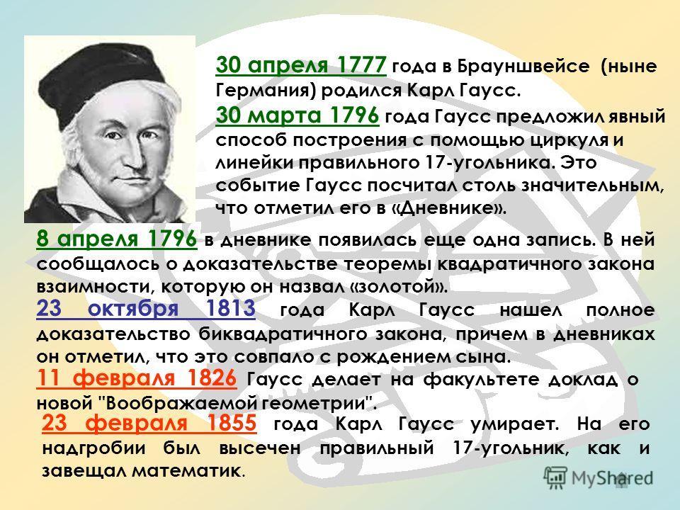 30 апреля 1777 года в Брауншвейсе (ныне Германия) родился Карл Гаусс. 30 марта 1796 года Гаусс предложил явный способ построения с помощью циркуля и линейки правильного 17-угольника. Это событие Гаусс посчитал столь значительным, что отметил его в «Д