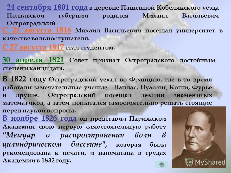 24 сентября 1801 года в деревне Пашенной Кобелякского уезда Полтавской губернии родился Михаил Васильевич Остроградский. С 21 августа 1816 Михаил Васильевич посещал университет в качестве вольнослушателя. С 27 августа 1817 стал студентом. 30 апреля 1