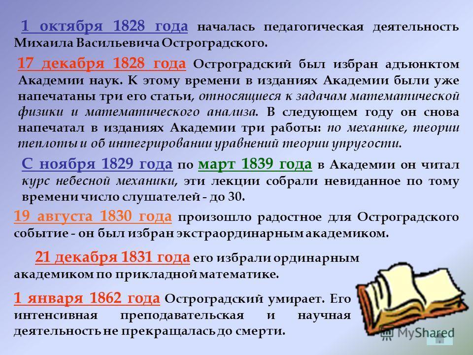 21 декабря 1831 года его избрали ординарным академиком по прикладной математике. 19 августа 1830 года произошло радостное для Остроградского событие - он был избран экстраординарным академиком. 1 октября 1828 года началась педагогическая деятельность