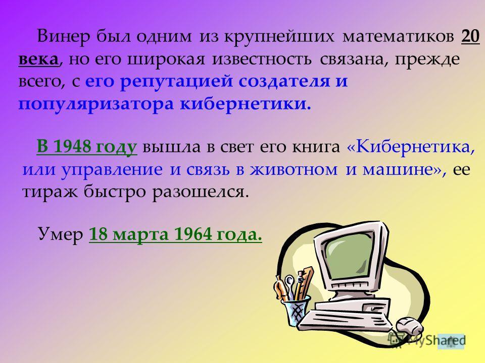 Винер был одним из крупнейших математиков 20 века, но его широкая известность связана, прежде всего, с его репутацией создателя и популяризатора кибернетики. В 1948 году вышла в свет его книга «Кибернетика, или управление и связь в животном и машине»