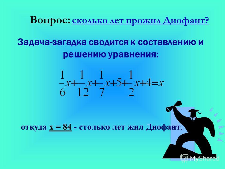 Вопрос: сколько лет прожил Диофант? Задача-загадка сводится к составлению и решению уравнения: откуда х = 84 - столько лет жил Диофант.