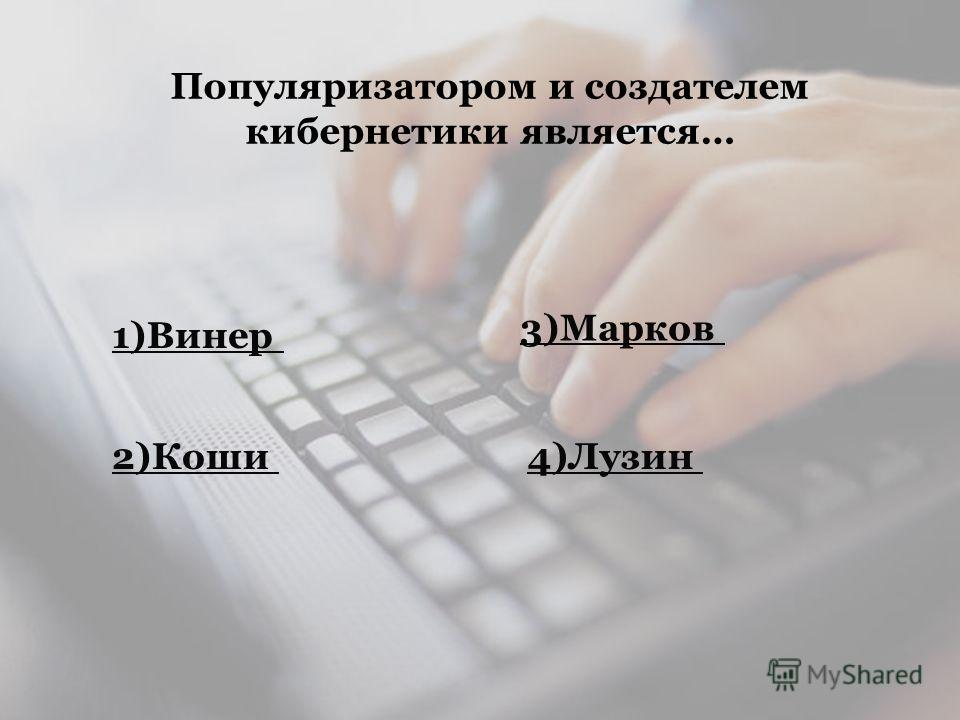 Популяризатором и создателем кибернетики является… 1)Винер 2)Коши4)Лузин 3)Марков