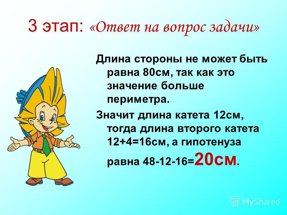 3 этап: «Ответ на вопрос задачи» Длина стороны не может быть равна 80см, так как это значение больше периметра. Значит длина катета 12см, тогда длина второго катета 12+4=16см, а гипотенуза равна 48-12-16= 20см.