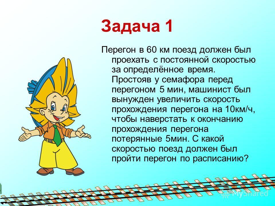 Задача 1 Перегон в 60 км поезд должен был проехать с постоянной скоростью за определённое время. Простояв у семафора перед перегоном 5 мин, машинист был вынужден увеличить скорость прохождения перегона на 10км/ч, чтобы наверстать к окончанию прохожде