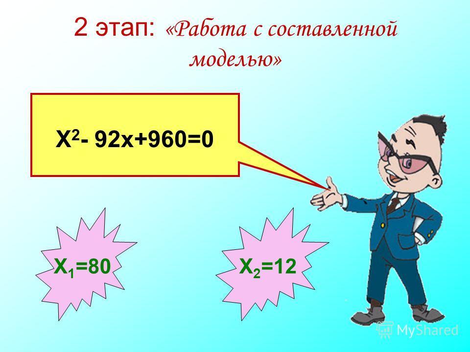 2 этап: «Работа с составленной моделью» Х 2 - 92х+960=0 Х 1 =80 Х 2 =12