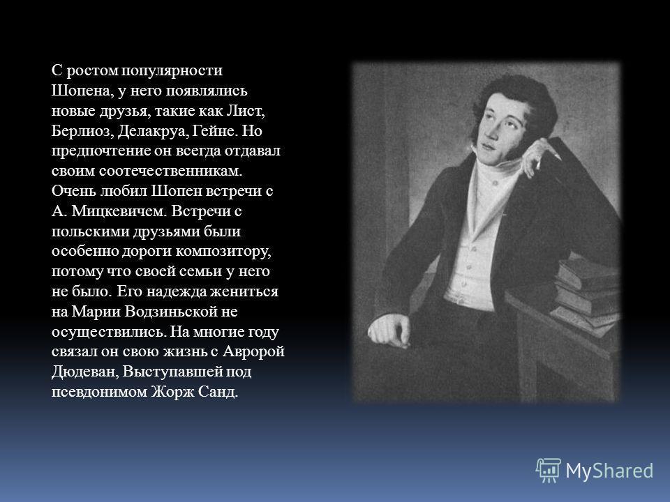 С ростом популярности Шопена, у него появлялись новые друзья, такие как Лист, Берлиоз, Делакруа, Гейне. Но предпочтение он всегда отдавал своим соотечественникам. Очень любил Шопен встречи с А. Мицкевичем. Встречи с польскими друзьями были особенно д