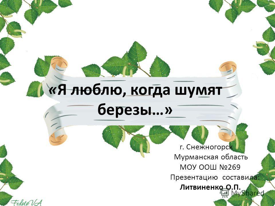 «Я люблю, когда шумят березы…» г. Снежногорск Мурманская область МОУ ООШ 269 Презентацию составила: Литвиненко О.П.