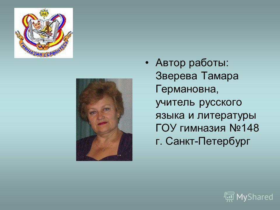 Автор работы: Зверева Тамара Германовна, учитель русского языка и литературы ГОУ гимназия 148 г. Санкт-Петербург