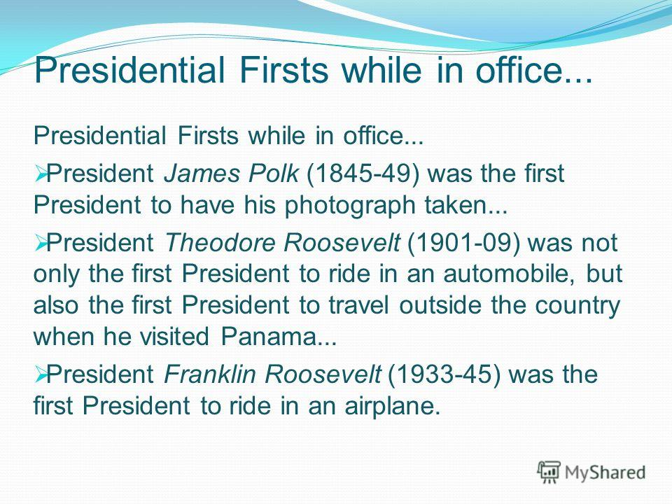 Presidential Firsts while in office... President James Polk (1845-49) was the first President to have his photograph taken... President Theodore Roosevelt (1901-09) was not only the first President to ride in an automobile, but also the first Preside