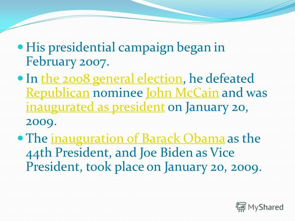 His presidential campaign began in February 2007. In the 2008 general election, he defeated Republican nominee John McCain and was inaugurated as president on January 20, 2009.the 2008 general election RepublicanJohn McCain inaugurated as president T