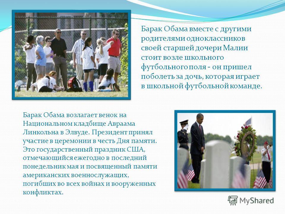 Барак Обама вместе с другими родителями одноклассников своей старшей дочери Малии стоит возле школьного футбольного поля - он пришел поболеть за дочь, которая играет в школьной футбольной команде. Барак Обама возлагает венок на Национальном кладбище