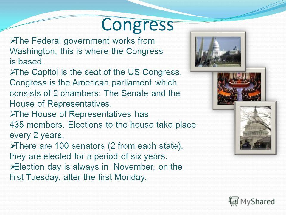 Congress The Federal government works from Washington, this is where the Congress is based. The Capitol is the seat of the US Congress. Congress is the American parliament which consists of 2 chambers: The Senate and the House of Representatives. The