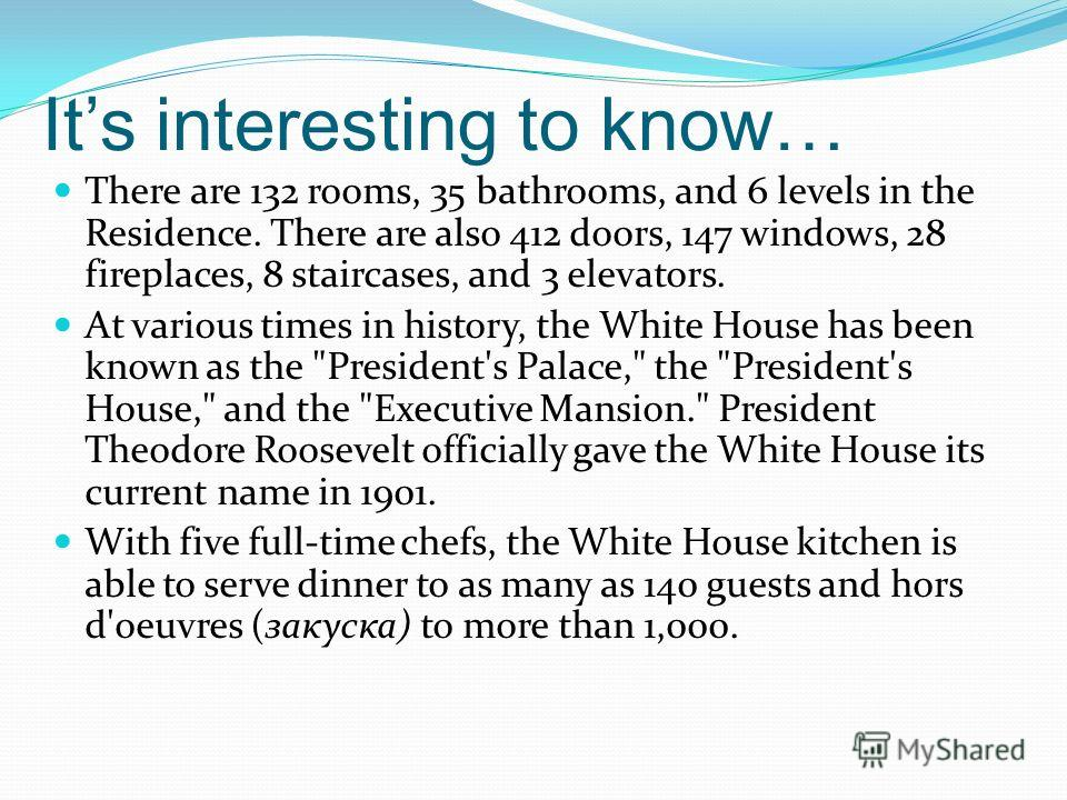 Its interesting to know… There are 132 rooms, 35 bathrooms, and 6 levels in the Residence. There are also 412 doors, 147 windows, 28 fireplaces, 8 staircases, and 3 elevators. At various times in history, the White House has been known as the