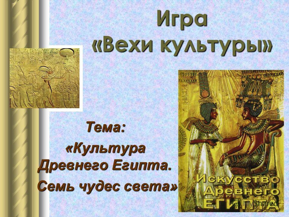 Игра «Вехи культуры» Тема: «Культура Древнего Египта. Семь чудес света» Семь чудес света»