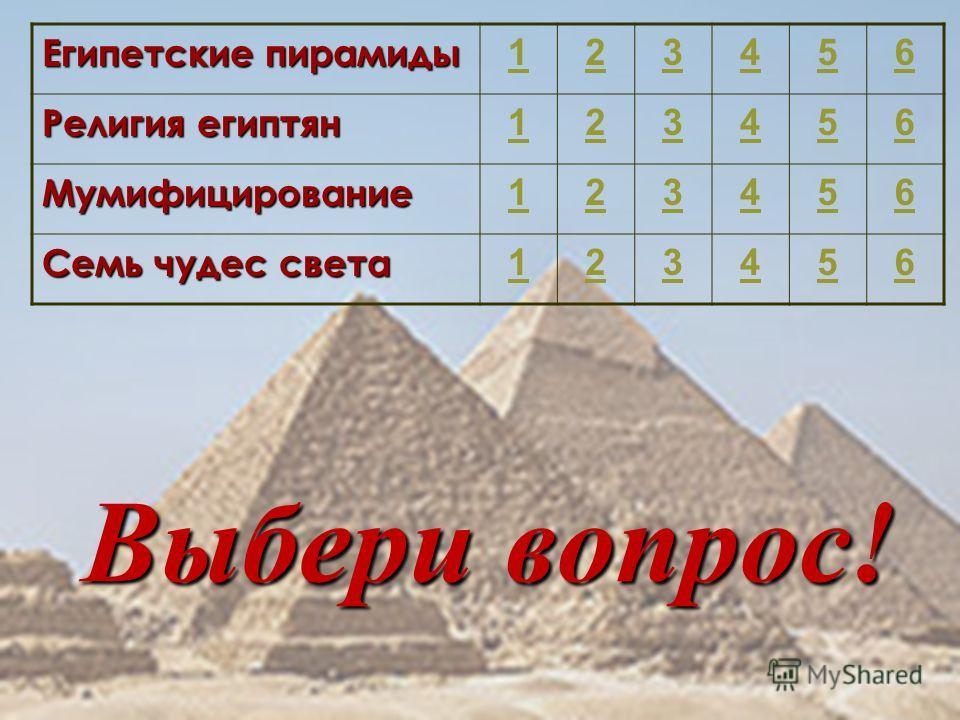 Выбери вопрос! Египетские пирамиды 123456 Религия египтян 123456 Мумифицирование 123456 Семь чудес света 123456