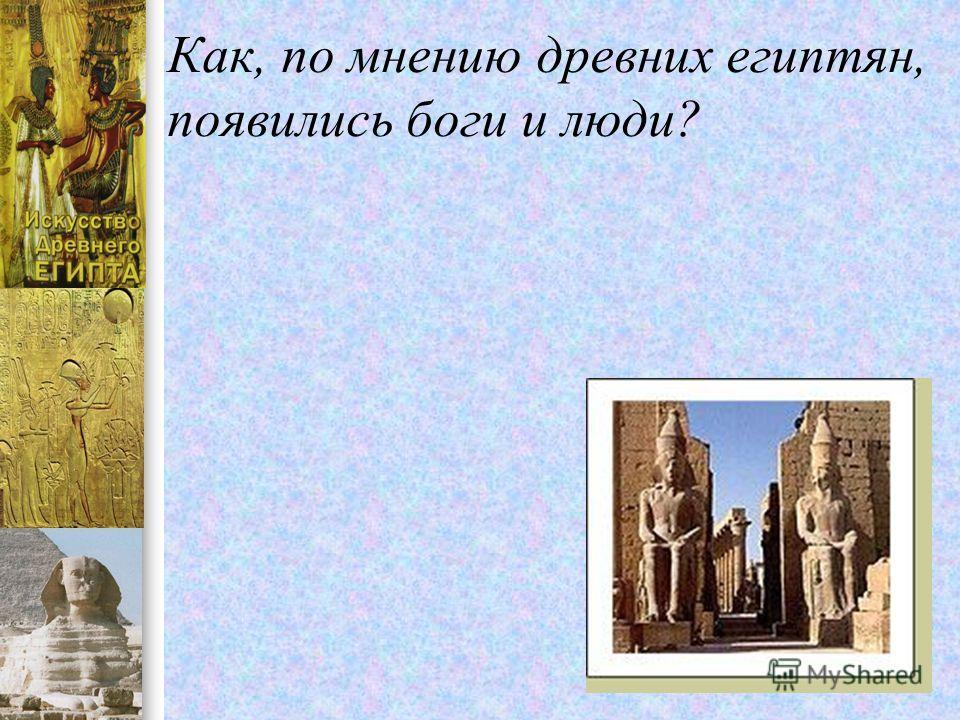Как, по мнению древних египтян, появились боги и люди?
