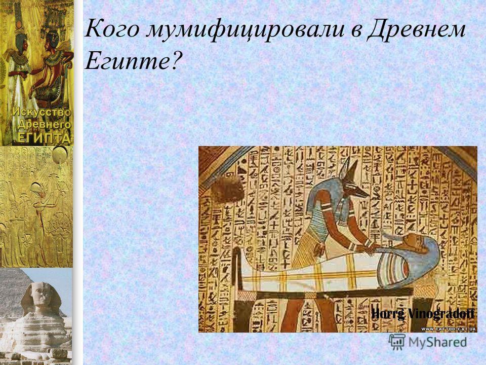 Кого мумифицировали в Древнем Египте?