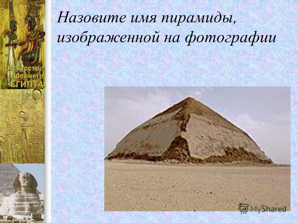 Назовите имя пирамиды, изображенной на фотографии