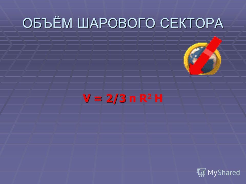 ОБЪЁМ ШАРОВОГО СЕКТОРА V = 2/3 V = 2/3 π R 2 H