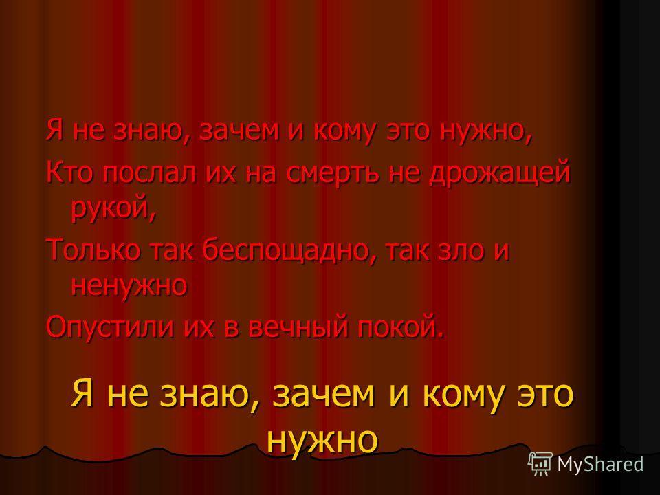 Я не знаю, зачем и кому это нужно Я не знаю, зачем и кому это нужно, Кто послал их на смерть не дрожащей рукой, Только так беспощадно, так зло и ненужно Опустили их в вечный покой.