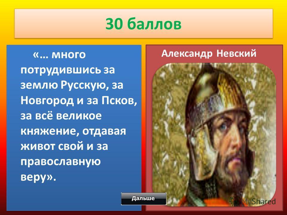 30 баллов «… много потрудившись за землю Русскую, за Новгород и за Псков, за всё великое княжение, отдавая живот свой и за православную веру». Александр Невский