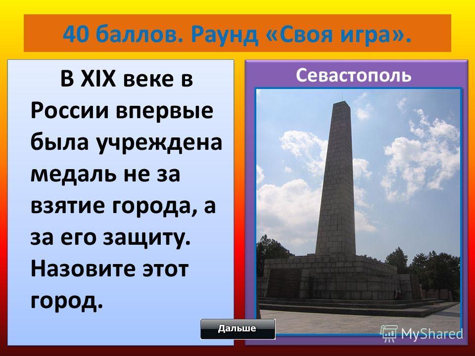 40 баллов. Раунд «Своя игра». В XIX веке в России впервые была учреждена медаль не за взятие города, а за его защиту. Назовите этот город. Севастополь