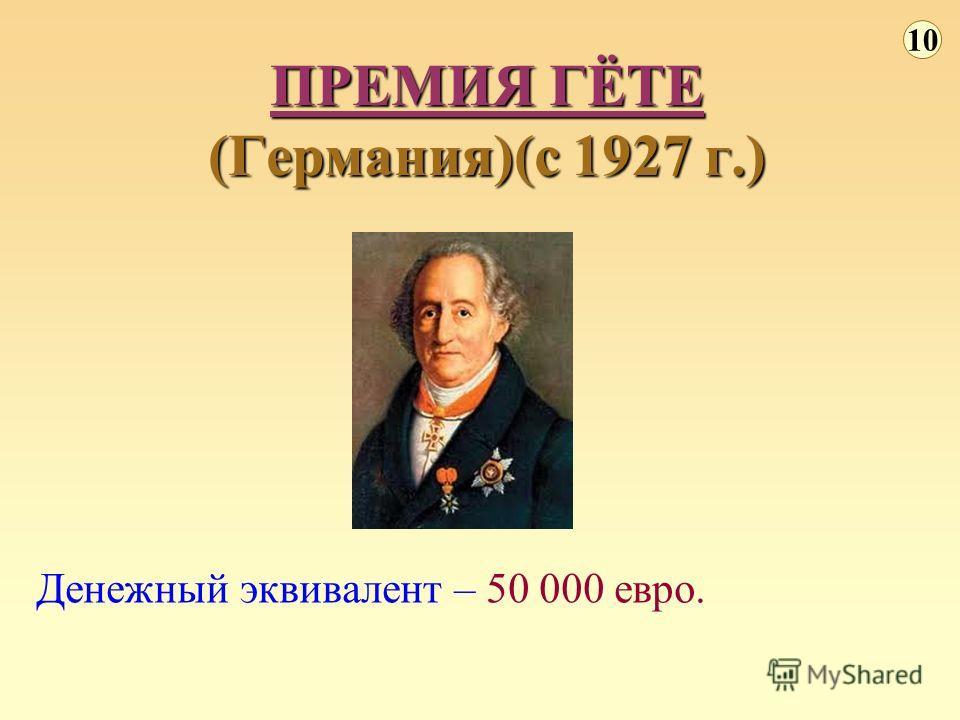Денежный эквивалент – 50 000 евро. ПРЕМИЯ ГЁТЕ (Германия)(с 1927 г.) 10